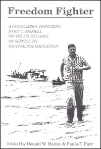 Freedom Fighter: A Festschrift Honoring John C. Merrill on His Six Decades of Service to Journalism Education