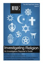 Investigating Religion: An Investigative Reporter's Guide