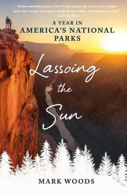 """Lassoing the Sun: A Year in America's National Parks"" by Mark Woods, MA '90."