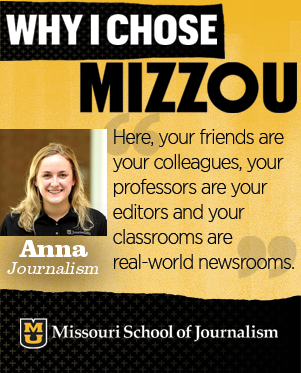 I chose the J-School for the Missouri Method. Here, your friends are your colleagues, your professors are your editors and your classrooms are real-world newsrooms.