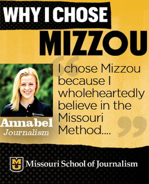 I chose Mizzou because I wholeheartedly believe in the Missouri Method. The J-School offers limitless opportunities to get real experience - regardless of the field of journalism you choose.