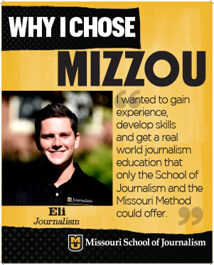 "Eli: ""I wanted to gain experience, develop skills and get a real world journalism education that only the School of Journalism and the Missouri Method could offer."""