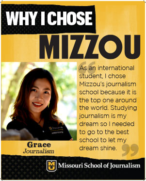 "Grace: ""As an international student, I chose Mizzou's journalism school because it is the top one around the world. Studying journalism is my dream so I needed to go to the best school to let my dream shine."""