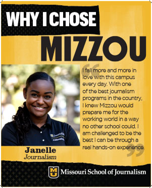 "Janelle: ""I fall more and more in love with this campus every day. With one of the best journalism programs in the country, I knew Mizzou would prepare me for the working world in a way no other school could. I am challenged to be the best I can be through a real hands-on experience."""